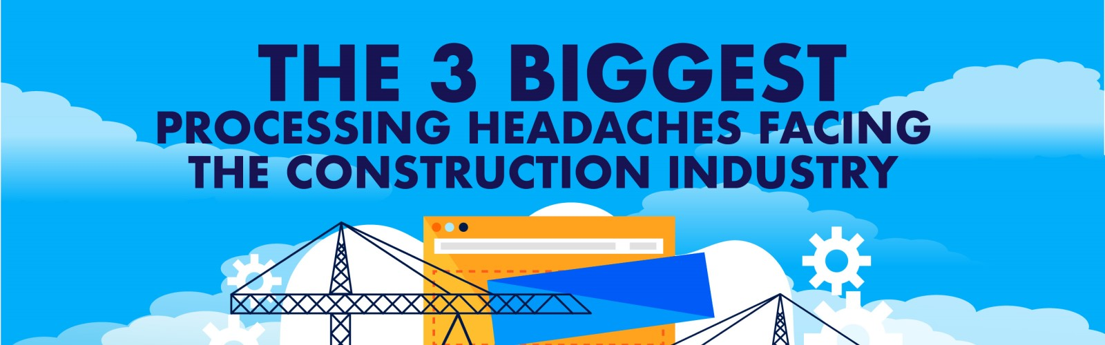 The 3 Biggest Processing Headaches in the Construction Industry (Infographic) - Banner